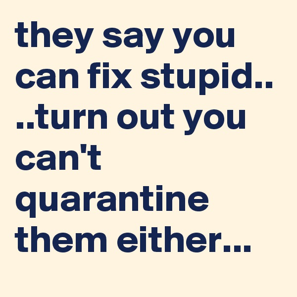 they say you can fix stupid..  ..turn out you can't quarantine them either...