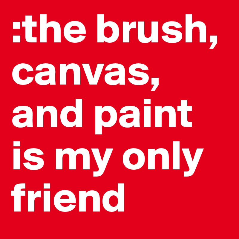 :the brush, canvas, and paint is my only friend