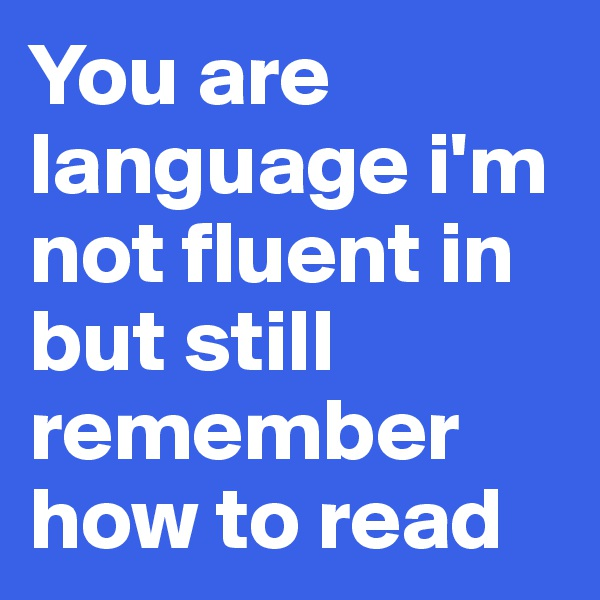 You are language i'm not fluent in but still remember how to read