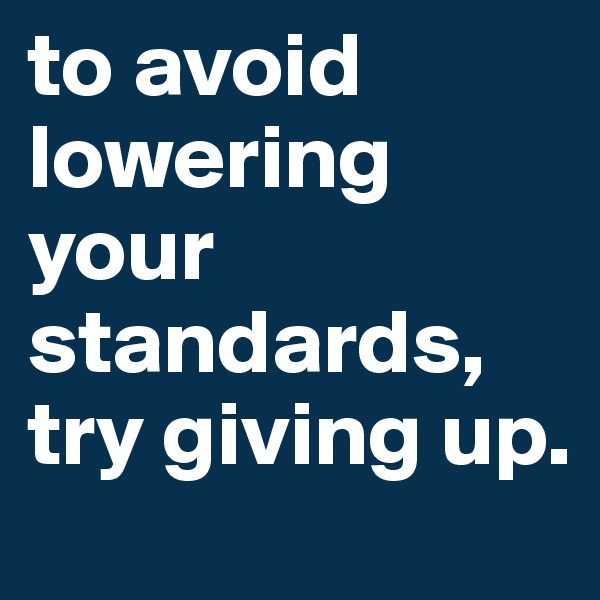 to avoid lowering your standards, try giving up.
