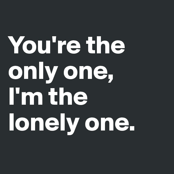 You're the only one, I'm the lonely one.