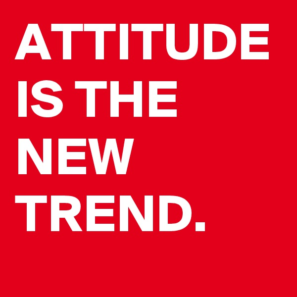 ATTITUDE IS THE NEW TREND.