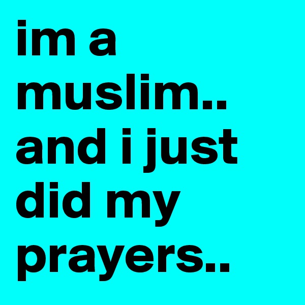 im a muslim.. and i just did my prayers..