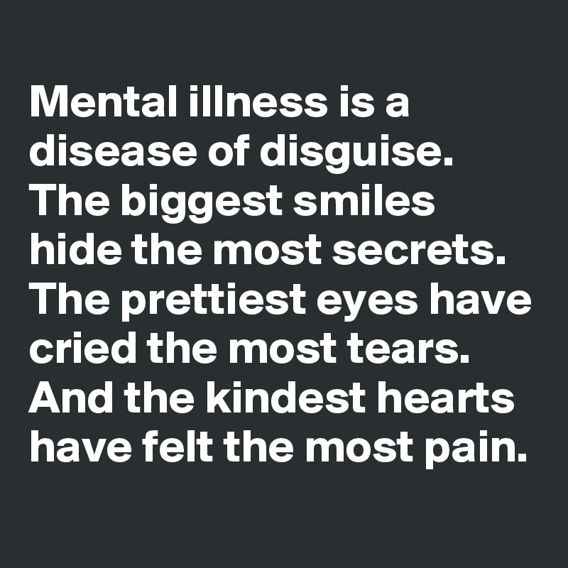 Mental illness is a disease of disguise. The biggest smiles hide the most secrets. The prettiest eyes have cried the most tears. And the kindest hearts have felt the most pain.