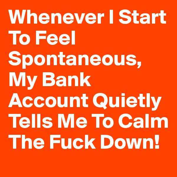 Whenever I Start To Feel Spontaneous, My Bank Account Quietly Tells Me To Calm The Fuck Down!