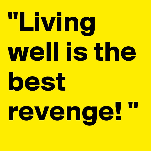 """""""Living well is the best revenge! """""""