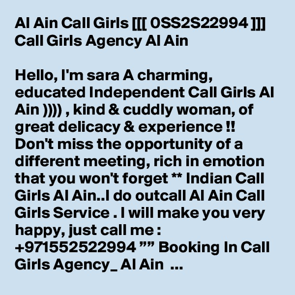 """Al Ain Call Girls [[[ 0SS2S22994 ]]] Call Girls Agency Al Ain  Hello, I'm sara A charming, educated Independent Call Girls Al Ain )))) , kind & cuddly woman, of great delicacy & experience !! Don't miss the opportunity of a different meeting, rich in emotion that you won't forget ** Indian Call Girls Al Ain..I do outcall Al Ain Call Girls Service . I will make you very happy, just call me : +971552522994 """""""" Booking In Call Girls Agency_ Al Ain  ..."""