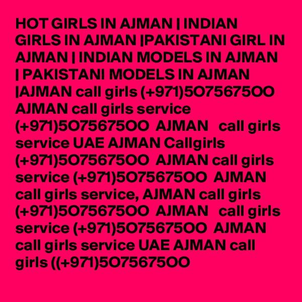 HOT GIRLS IN AJMAN | INDIAN GIRLS IN AJMAN |PAKISTANI GIRL IN AJMAN | INDIAN MODELS IN AJMAN | PAKISTANI MODELS IN AJMAN |AJMAN call girls (+971)5O75675OO  AJMAN call girls service (+971)5O75675OO  AJMAN   call girls service UAE AJMAN Callgirls (+971)5O75675OO  AJMAN call girls service (+971)5O75675OO  AJMAN  call girls service, AJMAN call girls (+971)5O75675OO  AJMAN   call girls service (+971)5O75675OO  AJMAN call girls service UAE AJMAN call girls ((+971)5O75675OO