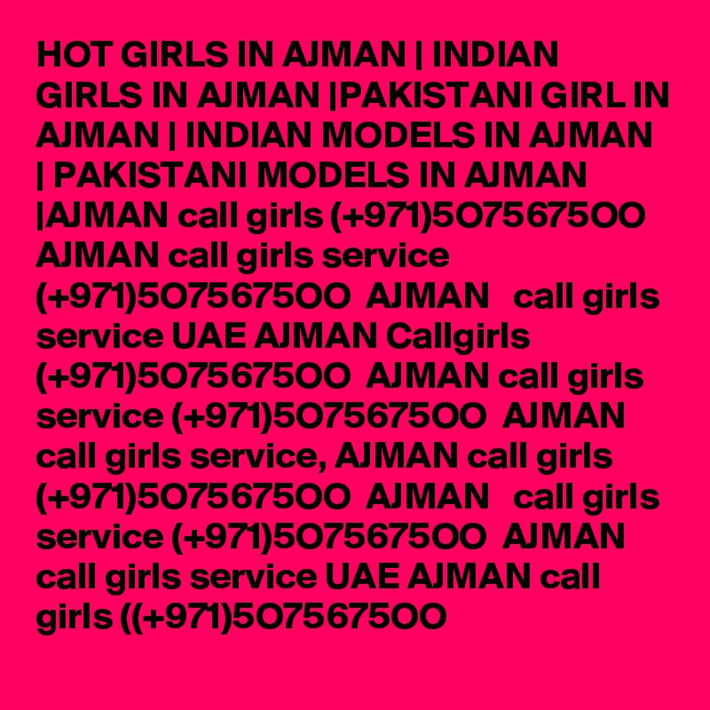 HOT GIRLS IN AJMAN   INDIAN GIRLS IN AJMAN  PAKISTANI GIRL IN AJMAN   INDIAN MODELS IN AJMAN   PAKISTANI MODELS IN AJMAN  AJMAN call girls (+971)5O75675OO  AJMAN call girls service (+971)5O75675OO  AJMAN   call girls service UAE AJMAN Callgirls (+971)5O75675OO  AJMAN call girls service (+971)5O75675OO  AJMAN  call girls service, AJMAN call girls (+971)5O75675OO  AJMAN   call girls service (+971)5O75675OO  AJMAN call girls service UAE AJMAN call girls ((+971)5O75675OO