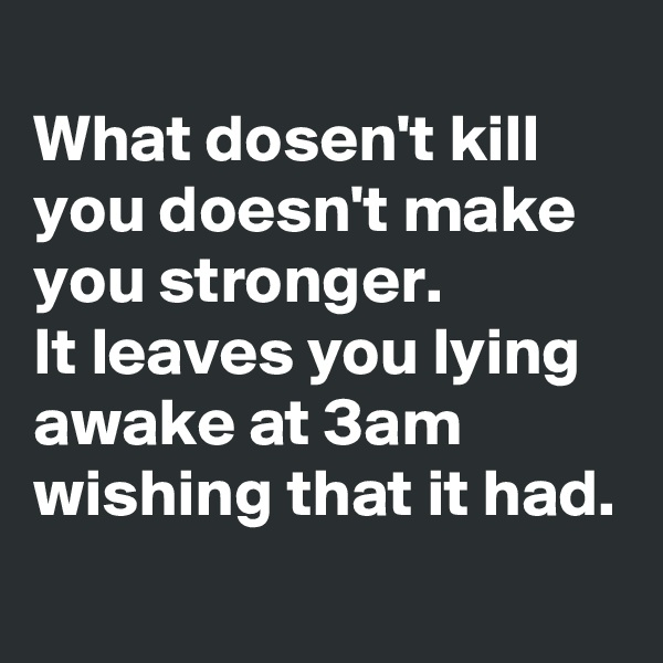 What dosen't kill you doesn't make you stronger.  It leaves you lying awake at 3am wishing that it had.