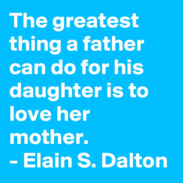 The greatest thing a father can do for his daughter is to love her mother. - Elain S. Dalton
