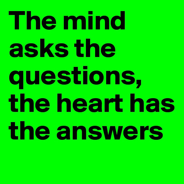 The mind asks the questions, the heart has the answers
