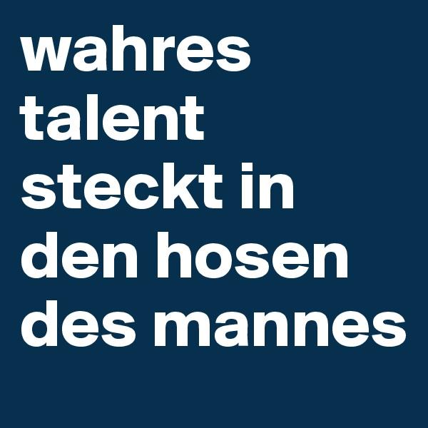wahres talent steckt in den hosen des mannes