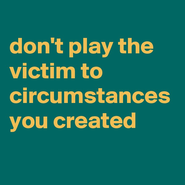 don't play the victim to circumstances you created