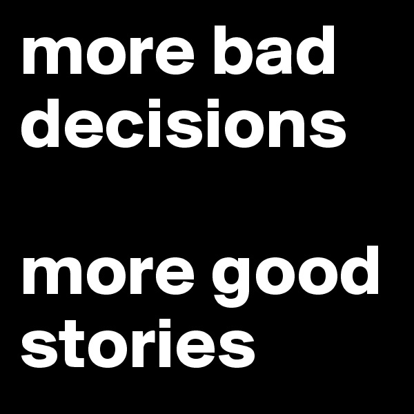more bad decisions  more good stories