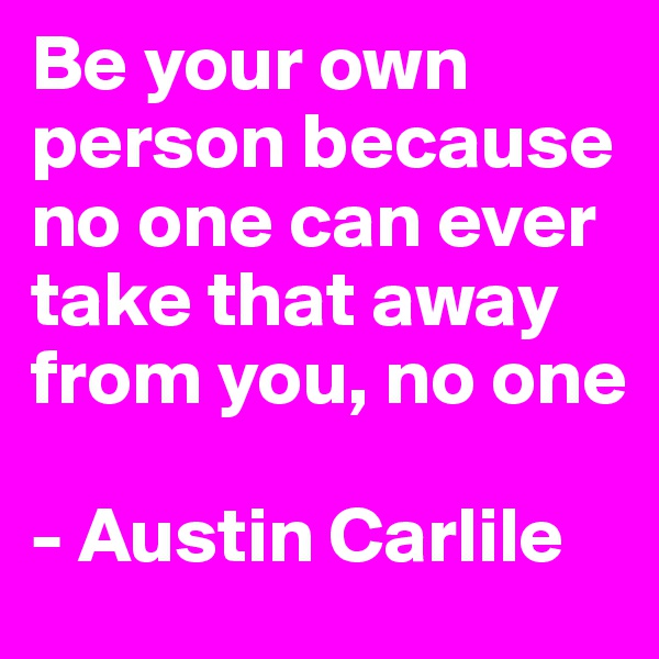 Be your own person because no one can ever take that away from you, no one   - Austin Carlile