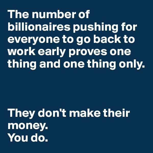 The number of billionaires pushing for everyone to go back to work early proves one thing and one thing only.     They don't make their money.  You do.