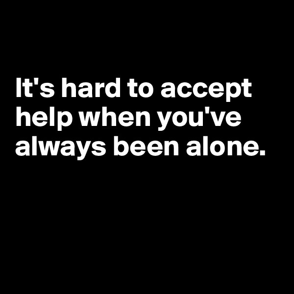 It's hard to accept help when you've always been alone.