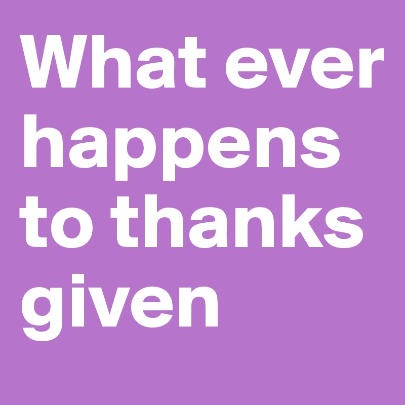What ever happens to thanks given