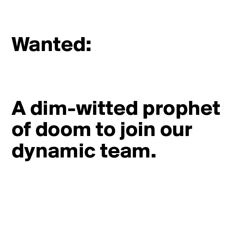 Wanted:   A dim-witted prophet of doom to join our dynamic team.