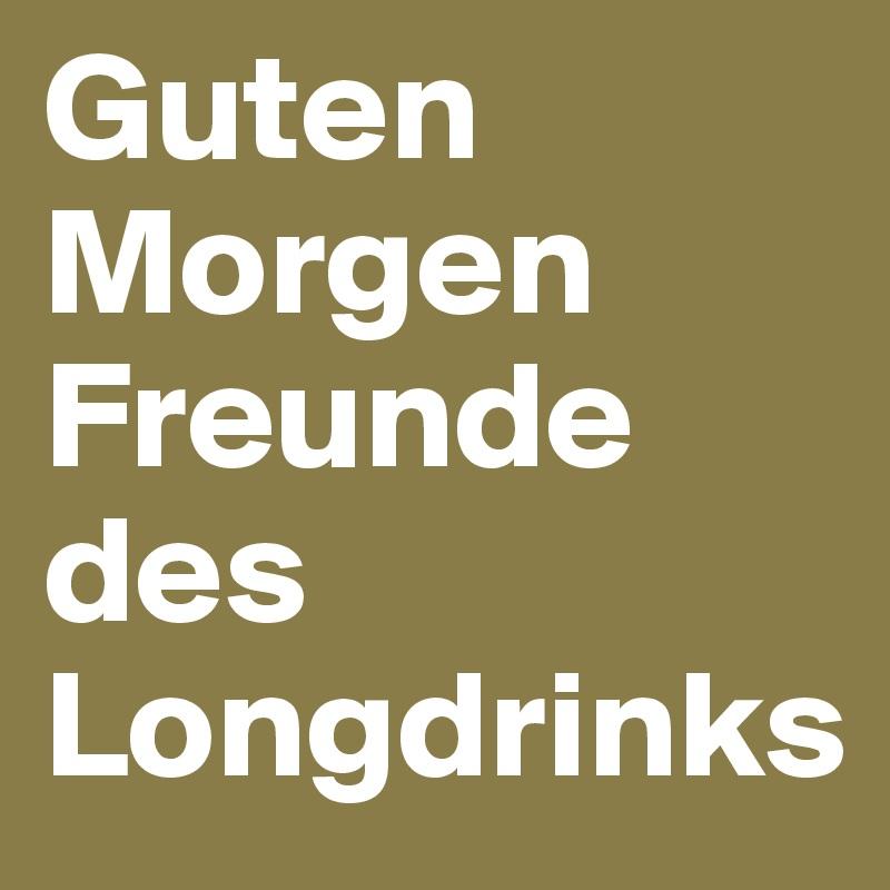 Guten Morgen Freunde Des Longdrinks Post By Frankied On