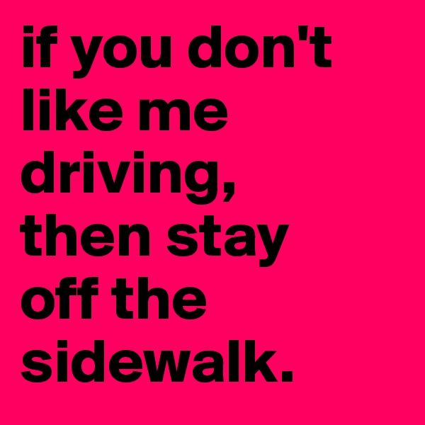 if you don't like me driving,  then stay  off the sidewalk.