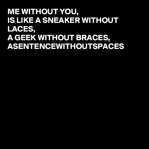 ME WITHOUT YOU, IS LIKE A SNEAKER WITHOUT LACES, A GEEK WITHOUT BRACES, ASENTENCEWITHOUTSPACES