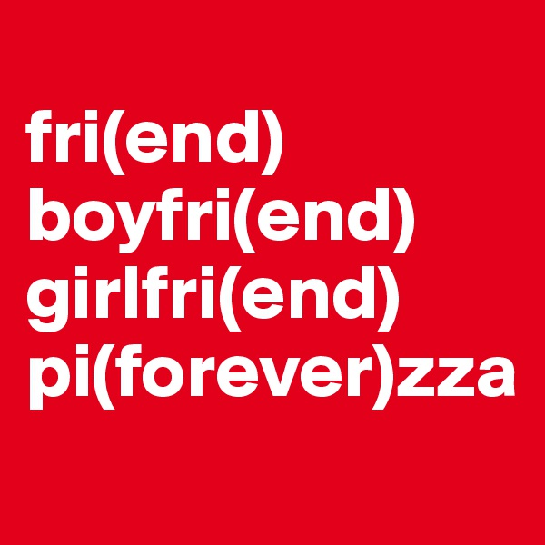 fri(end) boyfri(end) girlfri(end) pi(forever)zza