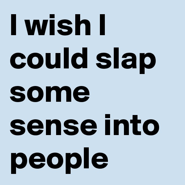I wish I could slap some sense into people