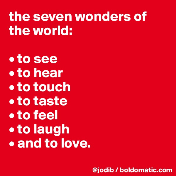 the seven wonders of the world:   • to see • to hear • to touch • to taste • to feel • to laugh  • and to love.