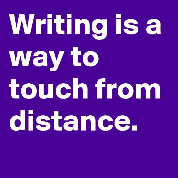 Writing is a way to touch from distance.