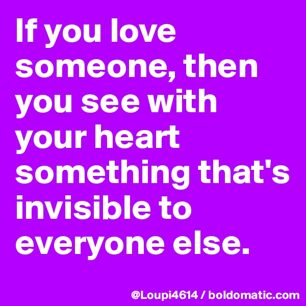 If you love someone, then you see with your heart something that's invisible to everyone else.