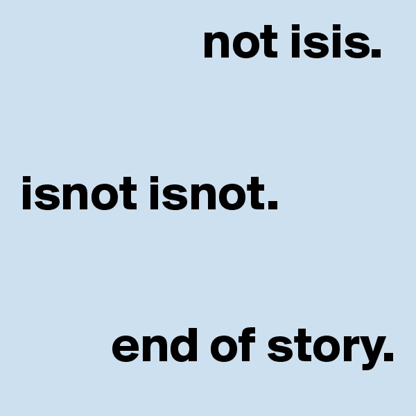 not isis.    isnot isnot.             end of story.