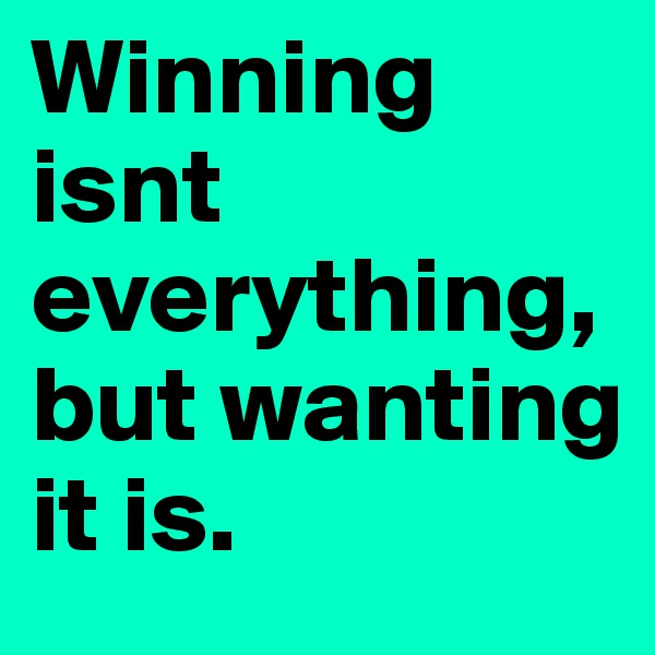 Winning isnt everything, but wanting it is.