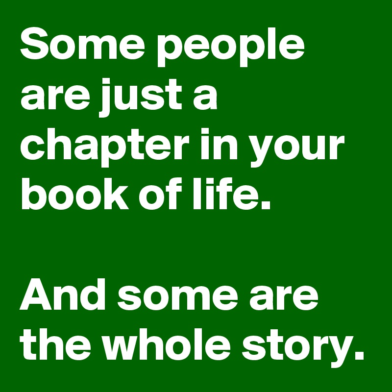 Some people are just a chapter in your book of life.  And some are the whole story.