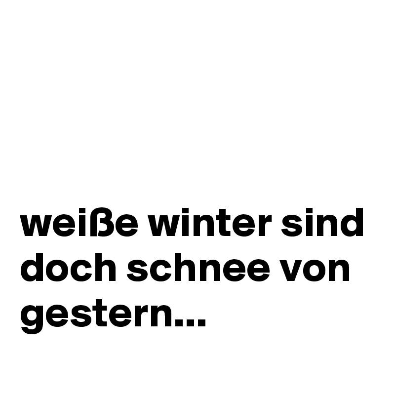 weiße winter sind doch schnee von gestern...