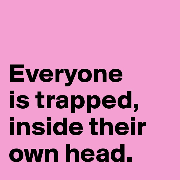 Everyone  is trapped, inside their own head.