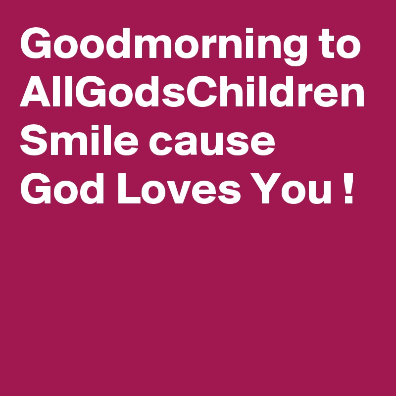 goodmorning to allgodschildren smile cause god loves you post by lindarobinson on boldomatic