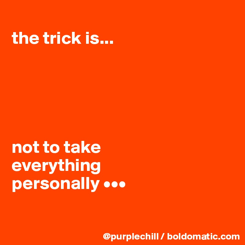 the trick is...      not to take  everything  personally •••