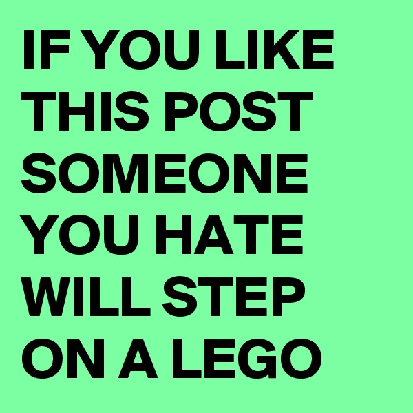 IF YOU LIKE THIS POST SOMEONE YOU HATE WILL STEP  ON A LEGO
