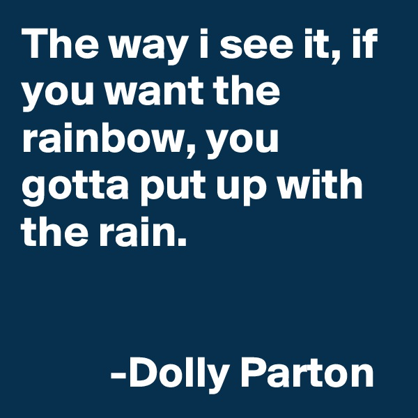 The way i see it, if you want the rainbow, you gotta put up with the rain.                                                       -Dolly Parton