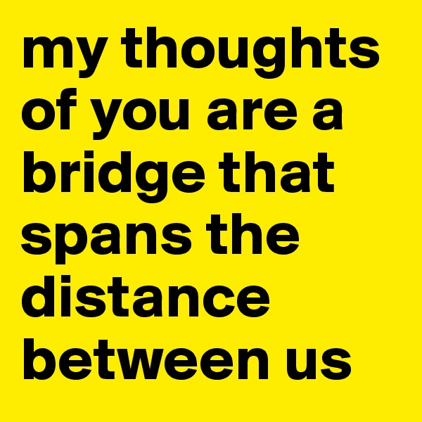 my thoughts of you are a bridge that spans the distance between us