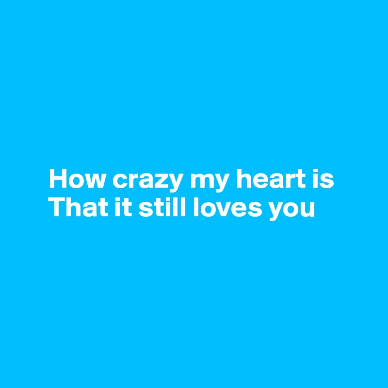 How crazy my heart is       That it still loves you