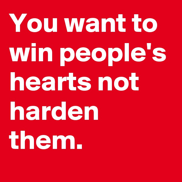 You want to win people's hearts not harden them.