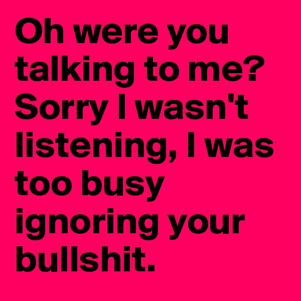 Oh were you talking to me? Sorry I wasn't listening, I was too busy ignoring your bullshit.