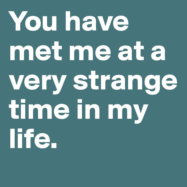 You have met me at a very strange time in my life.