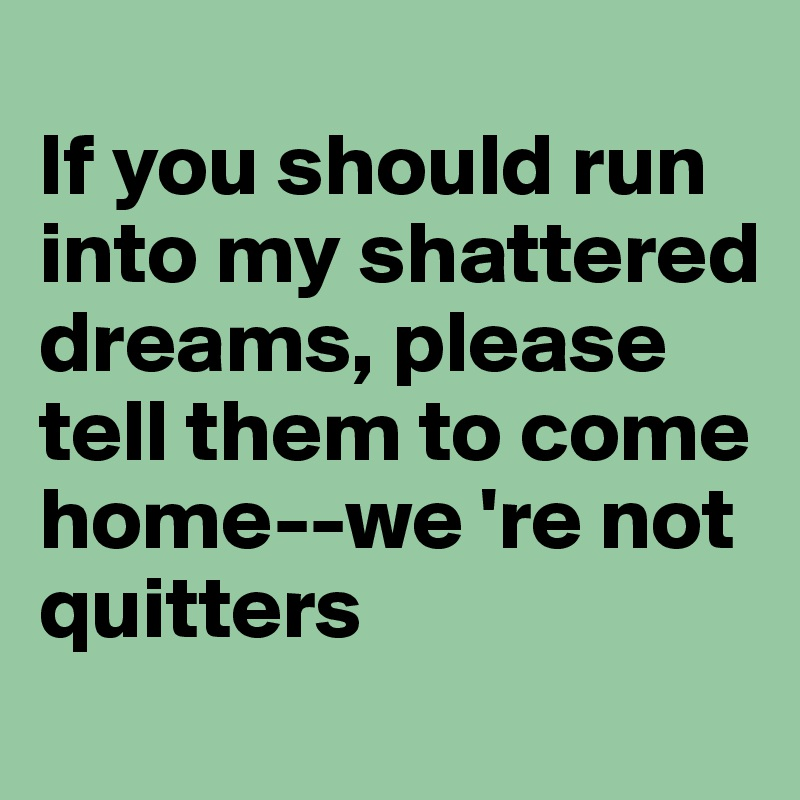 If you should run into my shattered dreams, please tell them to come home--we 're not quitters
