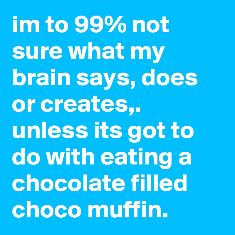 im to 99% not sure what my brain says, does or creates,. unless its got to do with eating a chocolate filled choco muffin.