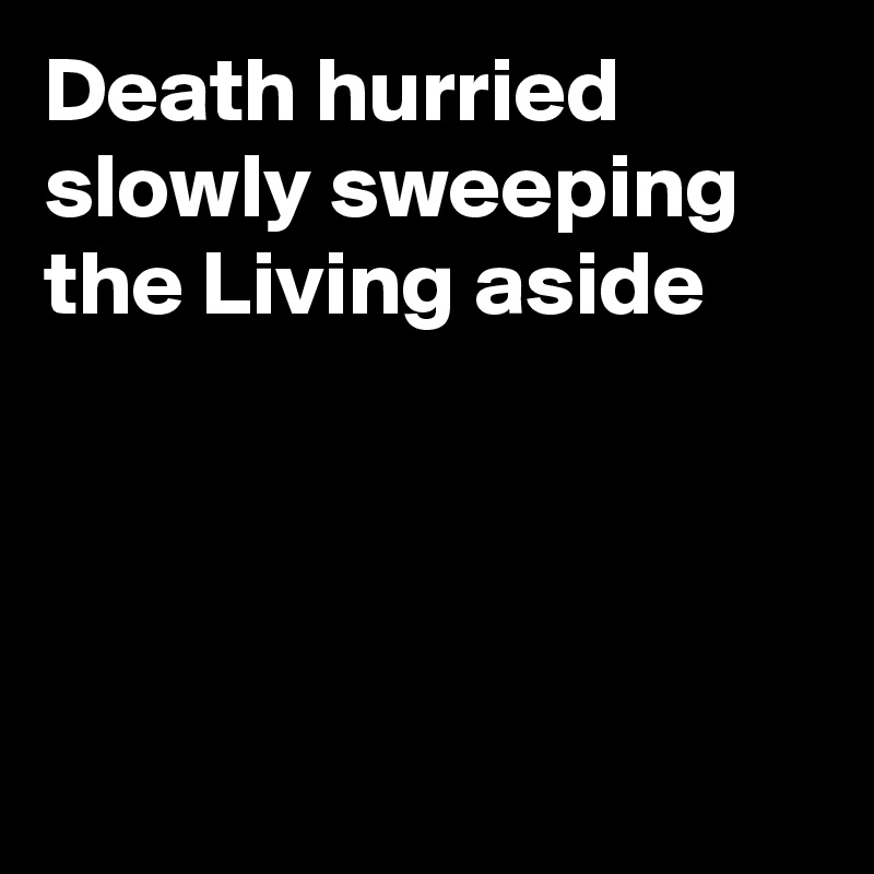 Death hurried slowly sweeping the Living aside