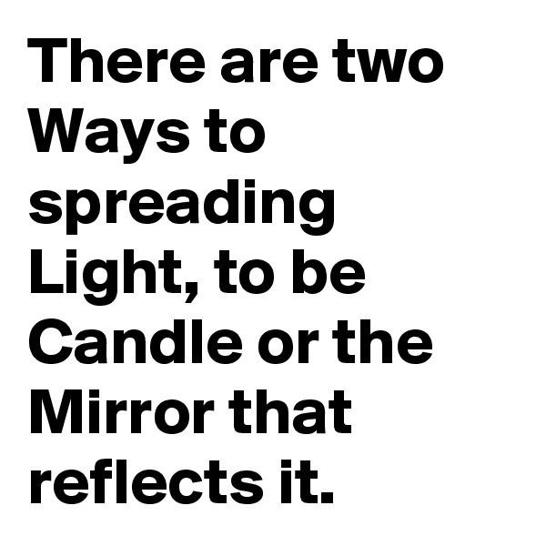 There are two Ways to spreading Light, to be Candle or the Mirror that reflects it.